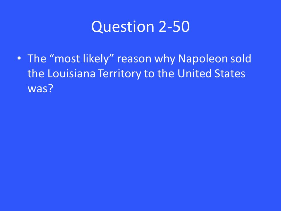 Question 2-50 The most likely reason why Napoleon sold the Louisiana Territory to the United States was?