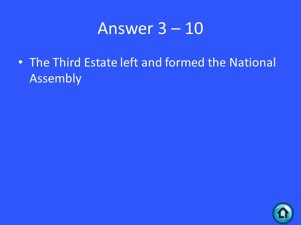 Answer 3 – 10 The Third Estate left and formed the National Assembly