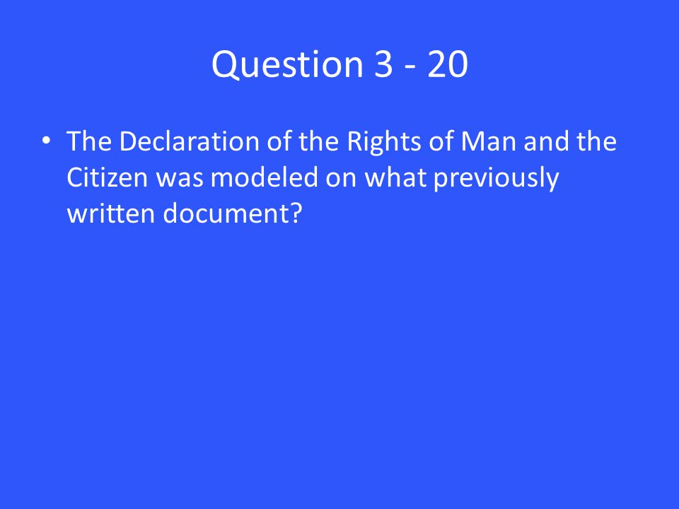 Question 3 - 20 The Declaration of the Rights of Man and the Citizen was modeled on what previously written document?