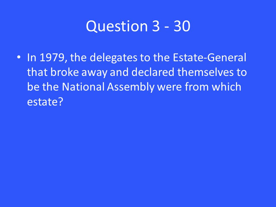 Question 3 - 30 In 1979, the delegates to the Estate-General that broke away and declared themselves to be the National Assembly were from which estate?