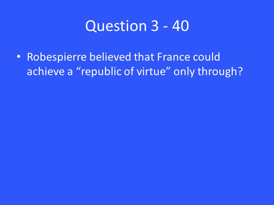 "Question 3 - 40 Robespierre believed that France could achieve a ""republic of virtue"" only through?"