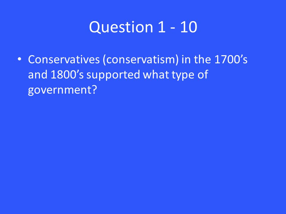 Question 1 - 10 Conservatives (conservatism) in the 1700's and 1800's supported what type of government