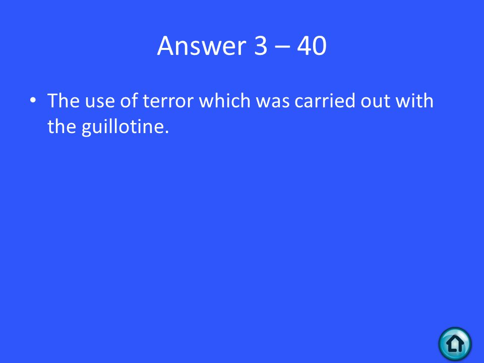 Answer 3 – 40 The use of terror which was carried out with the guillotine.