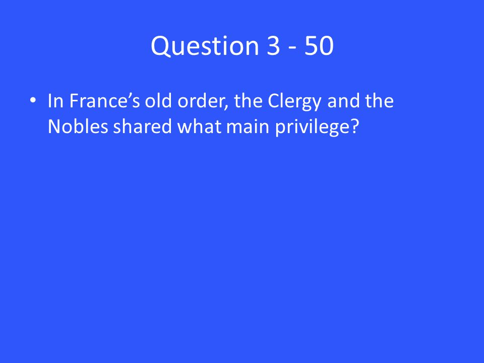 Question 3 - 50 In France's old order, the Clergy and the Nobles shared what main privilege?