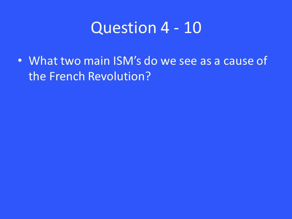 Question 4 - 10 What two main ISM's do we see as a cause of the French Revolution