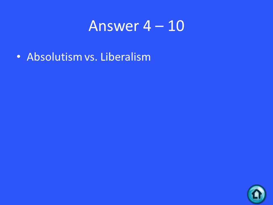 Answer 4 – 10 Absolutism vs. Liberalism