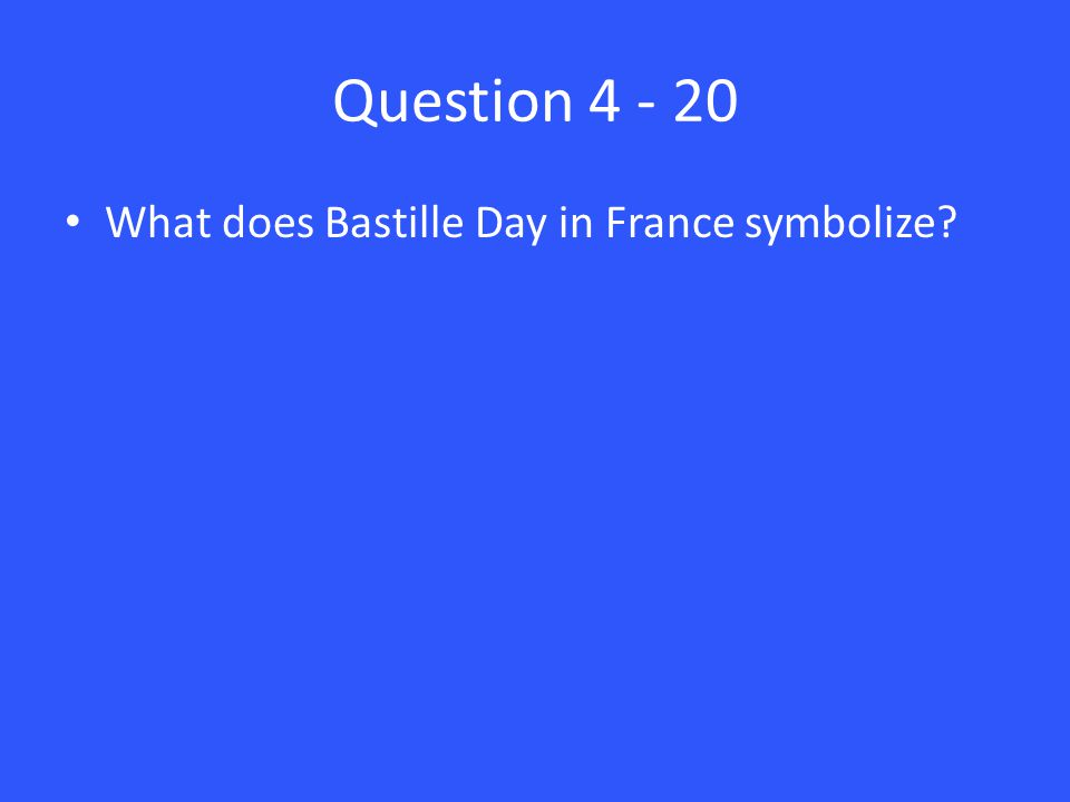 Question 4 - 20 What does Bastille Day in France symbolize