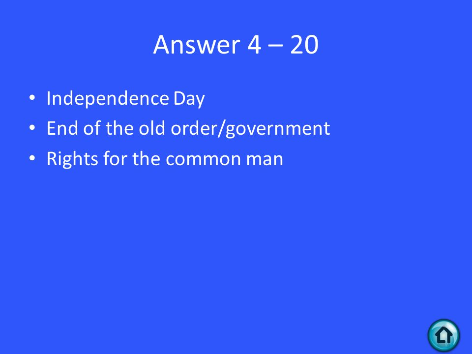 Answer 4 – 20 Independence Day End of the old order/government Rights for the common man