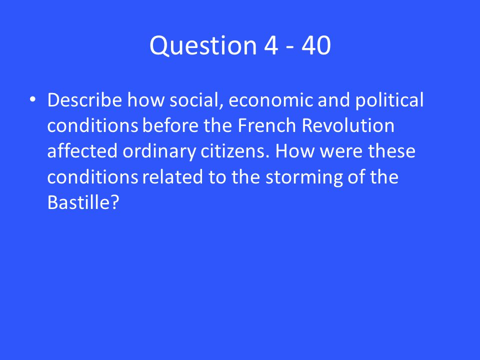 Question 4 - 40 Describe how social, economic and political conditions before the French Revolution affected ordinary citizens. How were these conditi