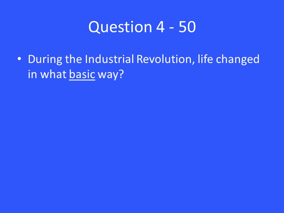 Question 4 - 50 During the Industrial Revolution, life changed in what basic way