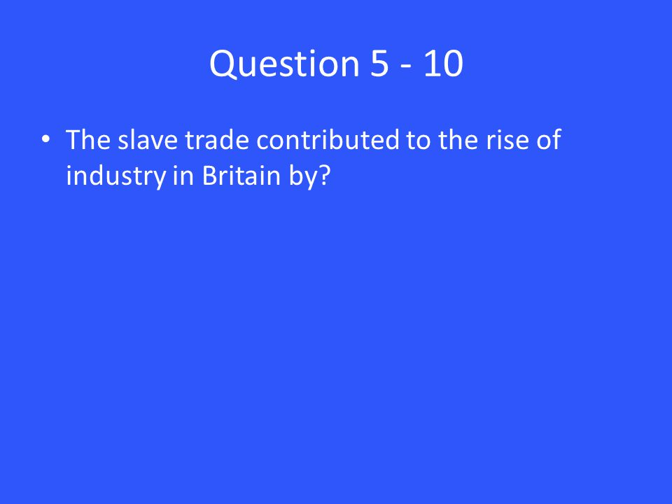 Question 5 - 10 The slave trade contributed to the rise of industry in Britain by