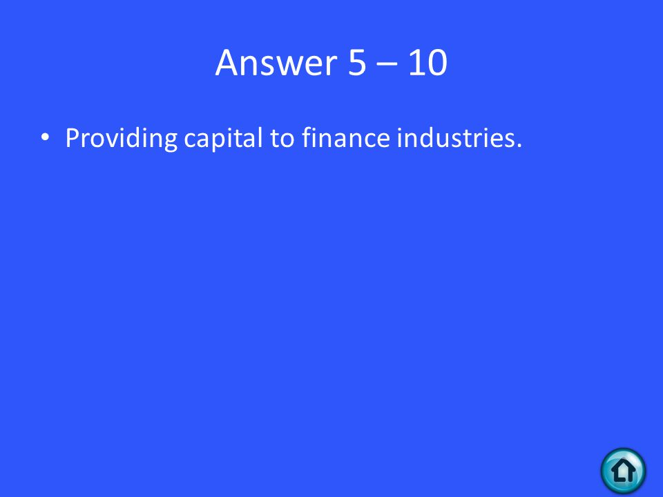 Answer 5 – 10 Providing capital to finance industries.