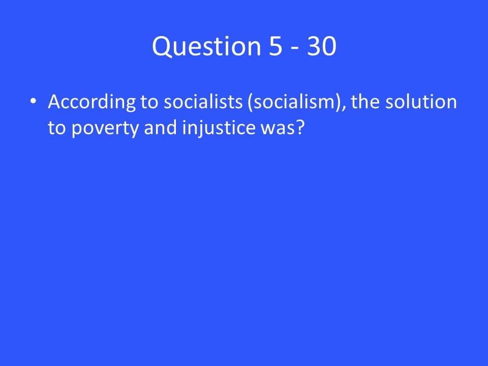 Question 5 - 30 According to socialists (socialism), the solution to poverty and injustice was