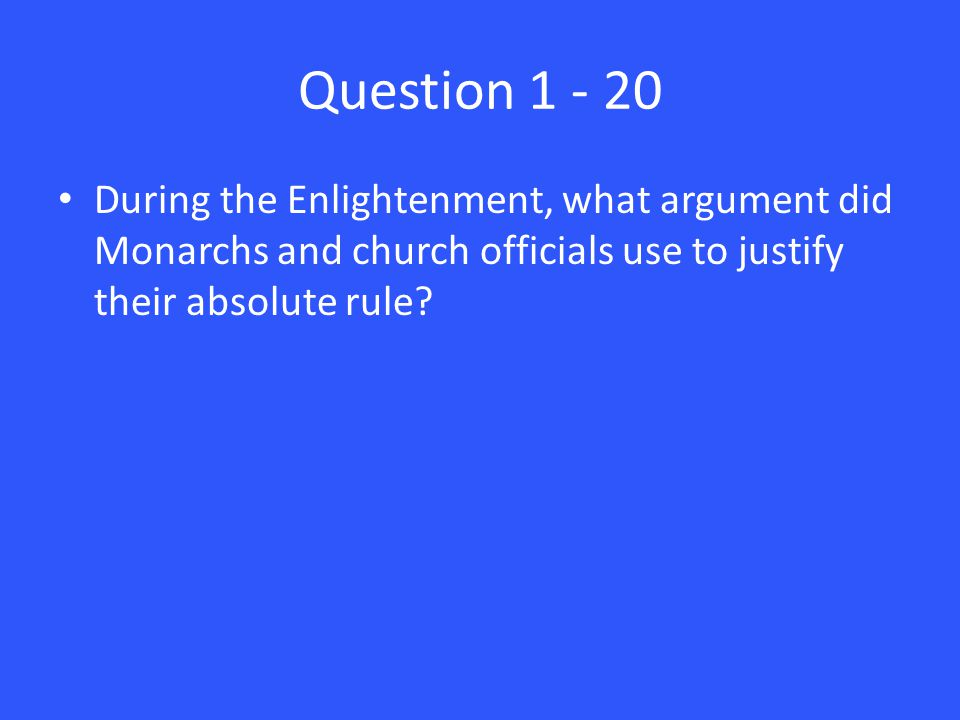 Question 1 - 20 During the Enlightenment, what argument did Monarchs and church officials use to justify their absolute rule?