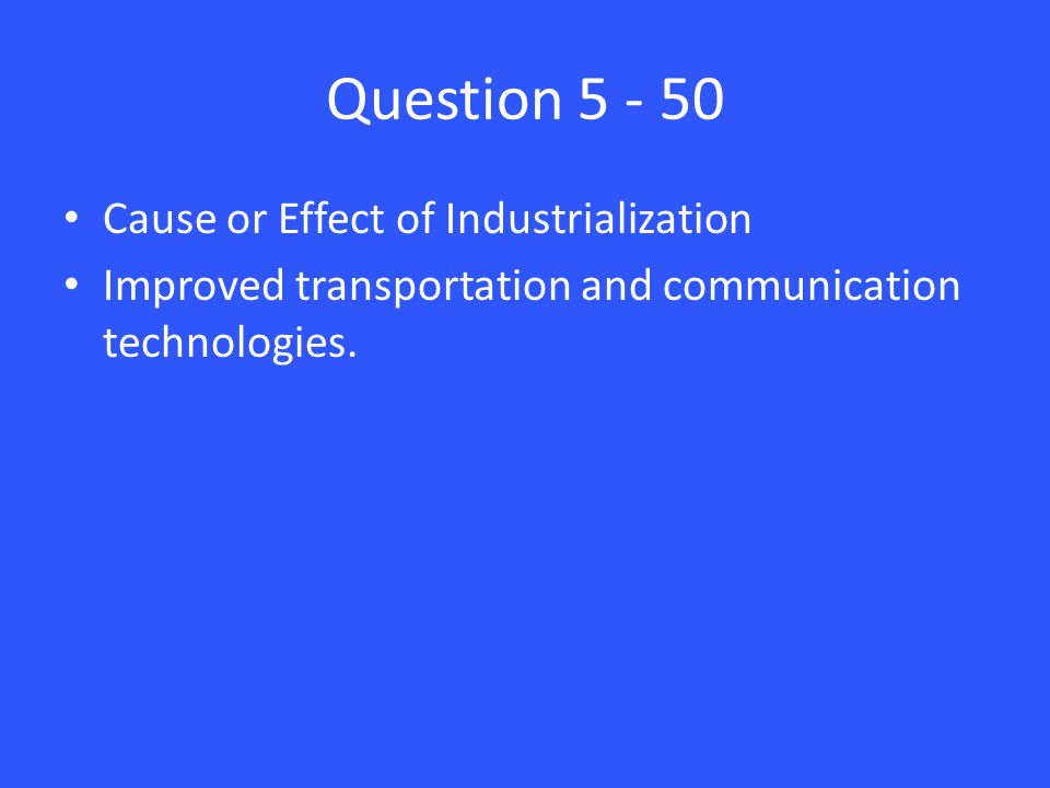 Question 5 - 50 Cause or Effect of Industrialization Improved transportation and communication technologies.