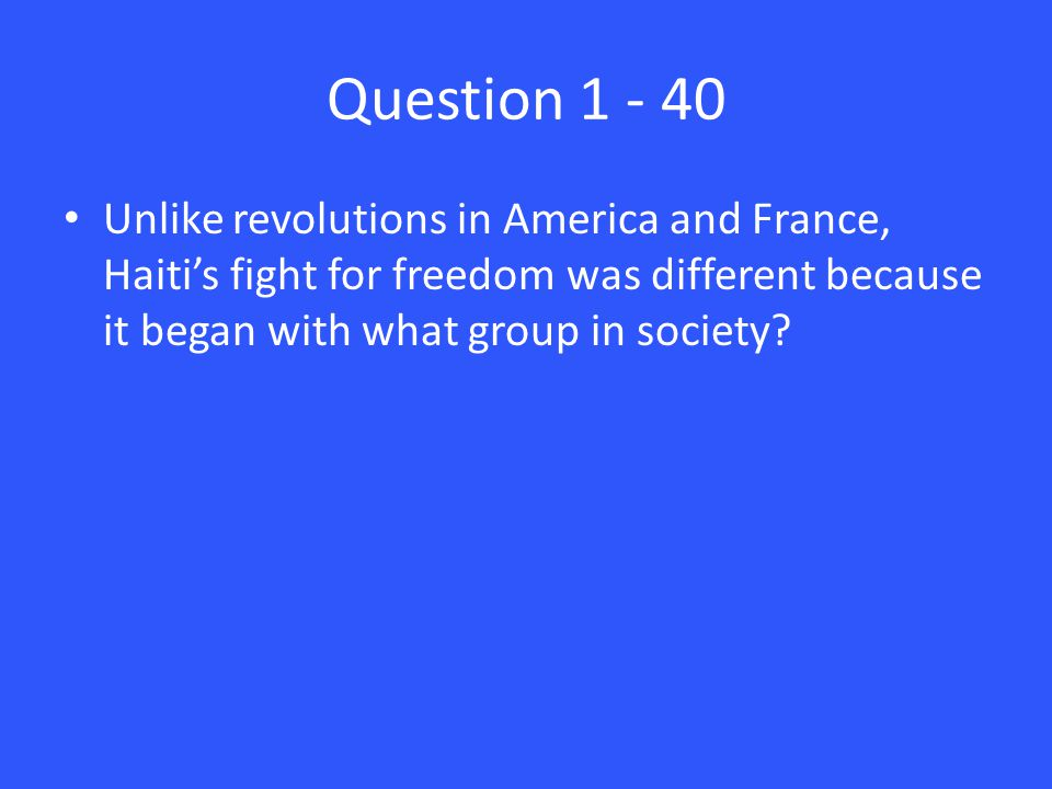 Question 1 - 40 Unlike revolutions in America and France, Haiti's fight for freedom was different because it began with what group in society?