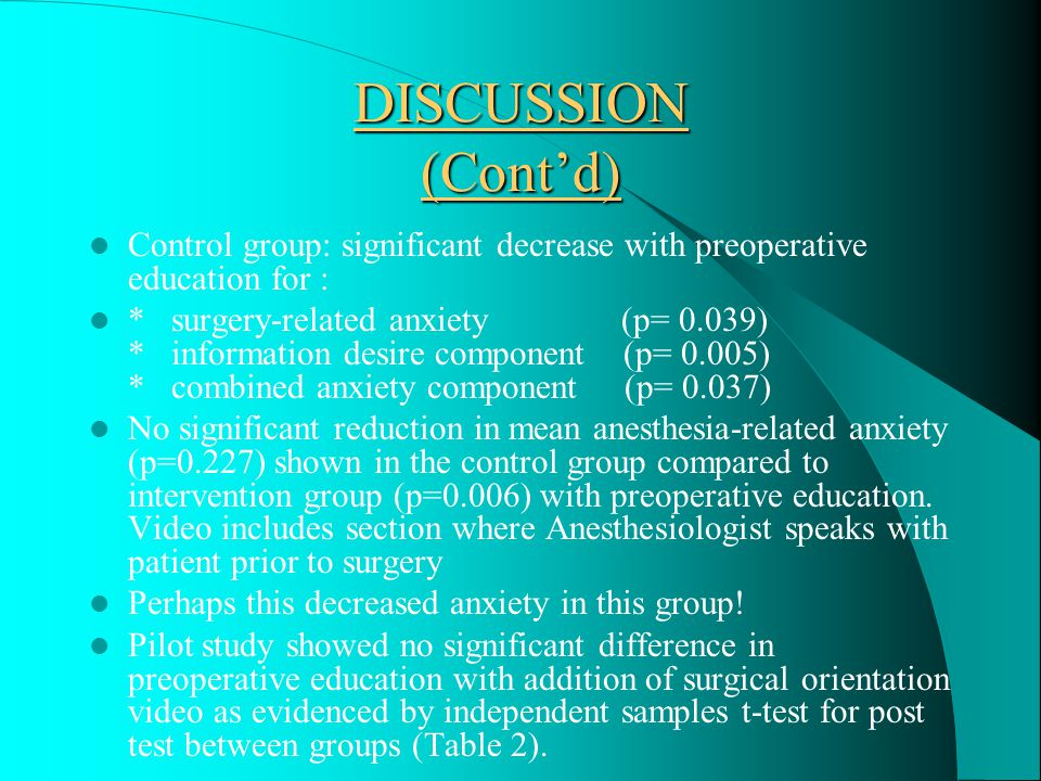 DISCUSSION/CONCLUSION Participation in a Preoperative Teaching Clinic prior to surgery can significantly decrease preoperative anxiety as evident in this small pilot study Intervention group: significant decrease in mean anxiety between pre and post test analysis for : * anesthesia-related anxiety (p= 0.006) * surgery-related anxiety (p= 0.002) * information desire component (p= 0.001) * combined anxiety component (p= 0.003)