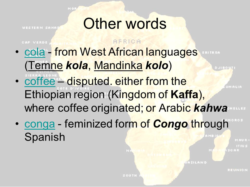 Other words cola - from West African languages (Temne kola, Mandinka kolo)cola coffee – disputed.