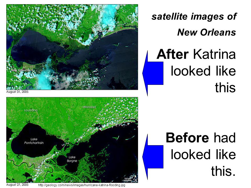 satellite images of New Orleans After Katrina looked like this Before had looked like this. http://geology.com/news/images/hurricane-katrina-flooding.