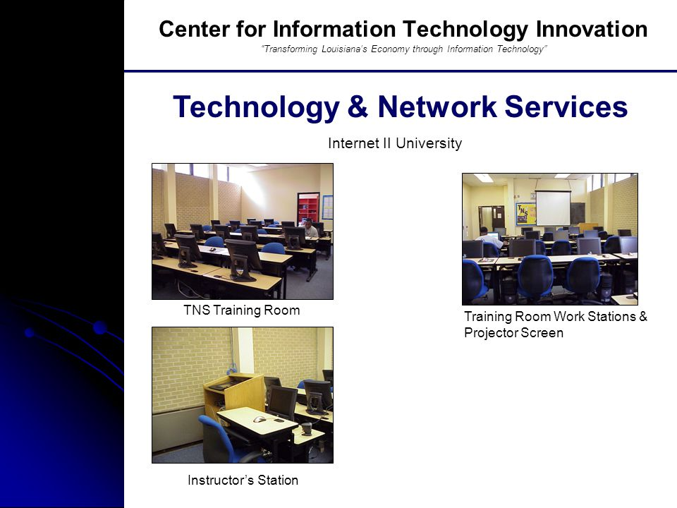 Southern University And A&M College, Baton Rouge, LA TNS Training Room Technology & Network Services Center for Information Technology Innovation Transforming Louisiana's Economy through Information Technology Internet II University Training Room Work Stations & Projector Screen Instructor's Station