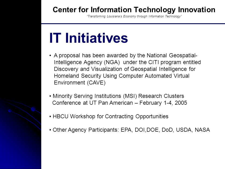 Southern University And A&M College, Baton Rouge, LA A proposal has been awarded by the National Geospatial- Intelligence Agency (NGA) under the CITI program entitled Discovery and Visualization of Geospatial Intelligence for Homeland Security Using Computer Automated Virtual Environment (CAVE) Minority Serving Institutions (MSI) Research Clusters Conference at UT Pan American – February 1-4, 2005 HBCU Workshop for Contracting Opportunities Other Agency Participants: EPA, DOI,DOE, DoD, USDA, NASA IT Initiatives Center for Information Technology Innovation Transforming Louisiana's Economy through Information Technology