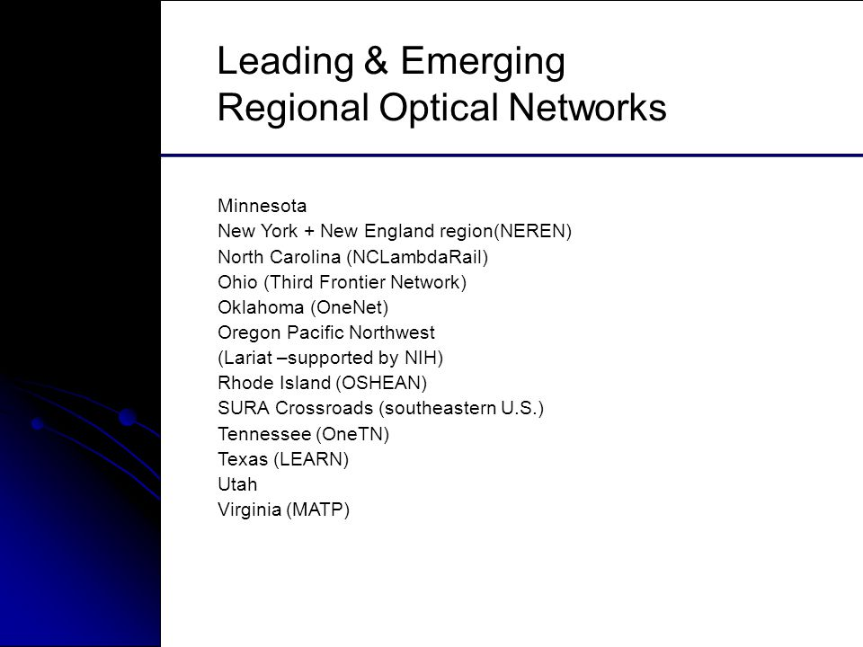 Leading & Emerging Regional Optical Networks Minnesota New York + New England region(NEREN) North Carolina (NCLambdaRail) Ohio (Third Frontier Network) Oklahoma (OneNet) Oregon Pacific Northwest (Lariat –supported by NIH) Rhode Island (OSHEAN) SURA Crossroads (southeastern U.S.) Tennessee (OneTN) Texas (LEARN) Utah Virginia (MATP)