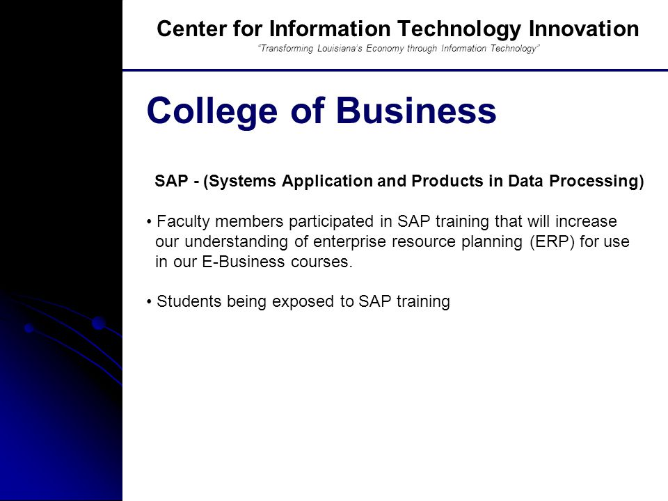 Southern University And A&M College, Baton Rouge, LA SAP - (Systems Application and Products in Data Processing) Faculty members participated in SAP training that will increase our understanding of enterprise resource planning (ERP) for use in our E-Business courses.