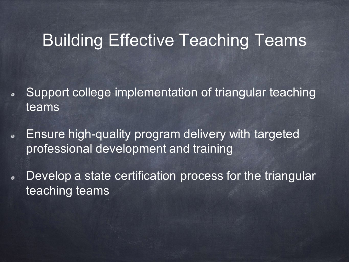Building Effective Teaching Teams Support college implementation of triangular teaching teams Ensure high-quality program delivery with targeted professional development and training Develop a state certification process for the triangular teaching teams