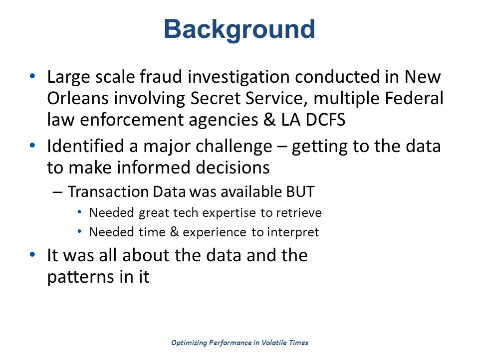 Optimizing Performance in Volatile Times Background Large scale fraud investigation conducted in New Orleans involving Secret Service, multiple Federal law enforcement agencies & LA DCFS Identified a major challenge – getting to the data to make informed decisions – Transaction Data was available BUT Needed great tech expertise to retrieve Needed time & experience to interpret It was all about the data and the patterns in it