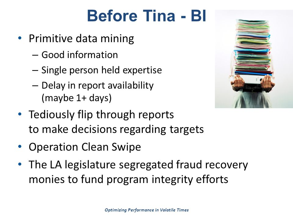 Optimizing Performance in Volatile Times Before Tina - BI Primitive data mining – Good information – Single person held expertise – Delay in report availability (maybe 1+ days) Tediously flip through reports to make decisions regarding targets Operation Clean Swipe The LA legislature segregated fraud recovery monies to fund program integrity efforts