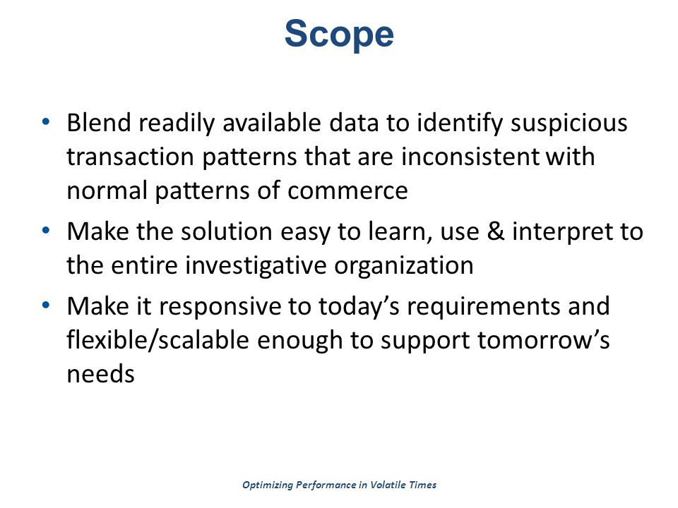 Optimizing Performance in Volatile Times Scope Blend readily available data to identify suspicious transaction patterns that are inconsistent with normal patterns of commerce Make the solution easy to learn, use & interpret to the entire investigative organization Make it responsive to today's requirements and flexible/scalable enough to support tomorrow's needs