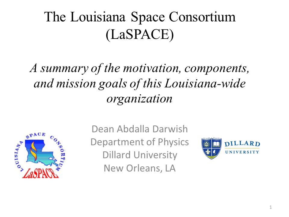 1 The Louisiana Space Consortium (LaSPACE) A summary of the motivation, components, and mission goals of this Louisiana-wide organization Dean Abdalla Darwish Department of Physics Dillard University New Orleans, LA