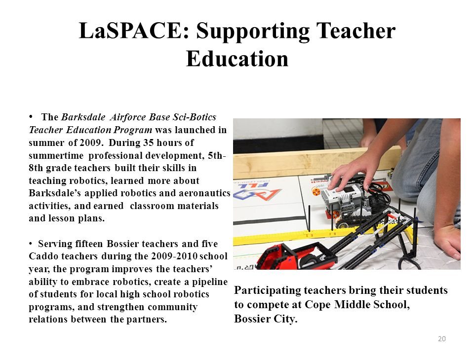 LaSPACE: Supporting Teacher Education The Barksdale Airforce Base Sci-Botics Teacher Education Program was launched in summer of 2009.