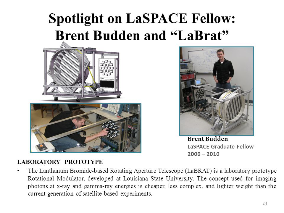 24 Spotlight on LaSPACE Fellow: Brent Budden and LaBrat Brent Budden LaSPACE Graduate Fellow 2006 – 2010 LABORATORY PROTOTYPE The Lanthanum Bromide-based Rotating Aperture Telescope (LaBRAT) is a laboratory prototype Rotational Modulator, developed at Louisiana State University.