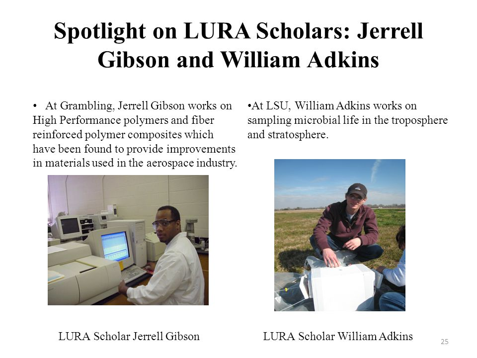 Spotlight on LURA Scholars: Jerrell Gibson and William Adkins At Grambling, Jerrell Gibson works on High Performance polymers and fiber reinforced polymer composites which have been found to provide improvements in materials used in the aerospace industry.