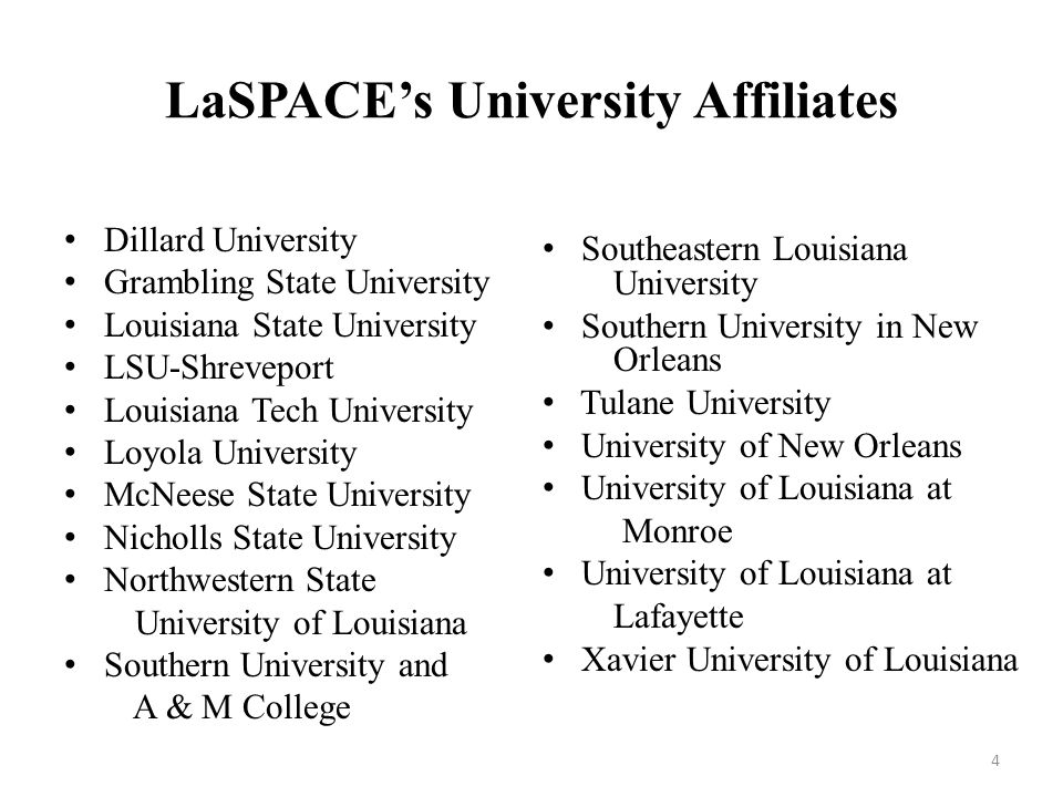 4 LaSPACE's University Affiliates Dillard University Grambling State University Louisiana State University LSU-Shreveport Louisiana Tech University Loyola University McNeese State University Nicholls State University Northwestern State University of Louisiana Southern University and A & M College Southeastern Louisiana University Southern University in New Orleans Tulane University University of New Orleans University of Louisiana at Monroe University of Louisiana at Lafayette Xavier University of Louisiana