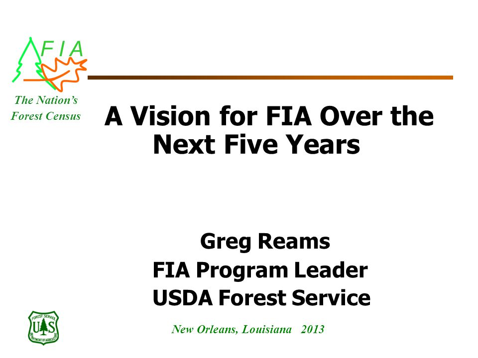 F I A New Orleans, Louisiana 2013 The Nation's Forest Census A Vision for FIA Over the Next Five Years Greg Reams FIA Program Leader USDA Forest Service