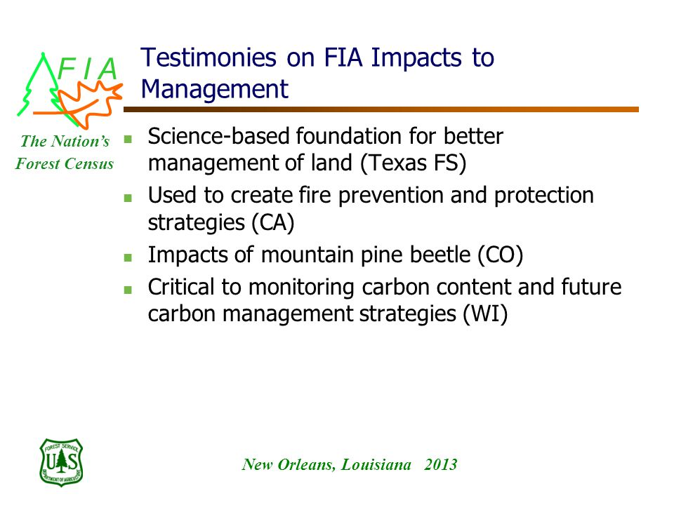 F I A New Orleans, Louisiana 2013 The Nation's Forest Census Testimonies on FIA Impacts to Management Science-based foundation for better management of land (Texas FS) Used to create fire prevention and protection strategies (CA) Impacts of mountain pine beetle (CO) Critical to monitoring carbon content and future carbon management strategies (WI)