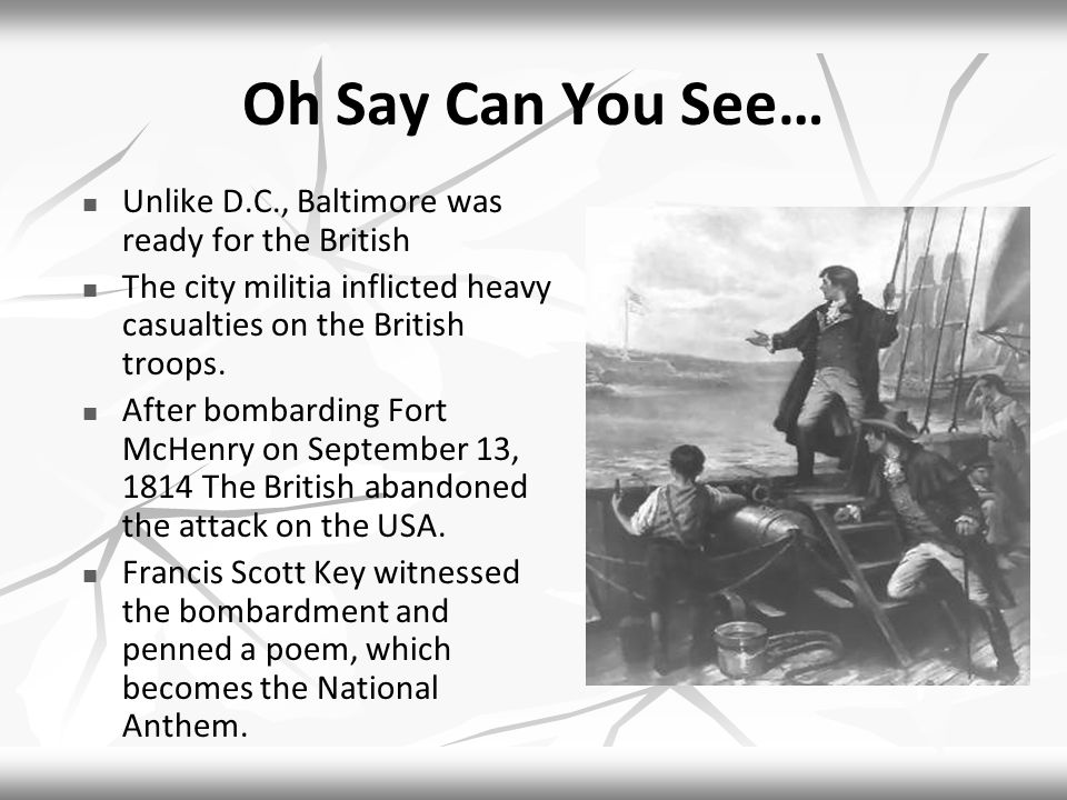 Oh Say Can You See… Unlike D.C., Baltimore was ready for the British The city militia inflicted heavy casualties on the British troops.