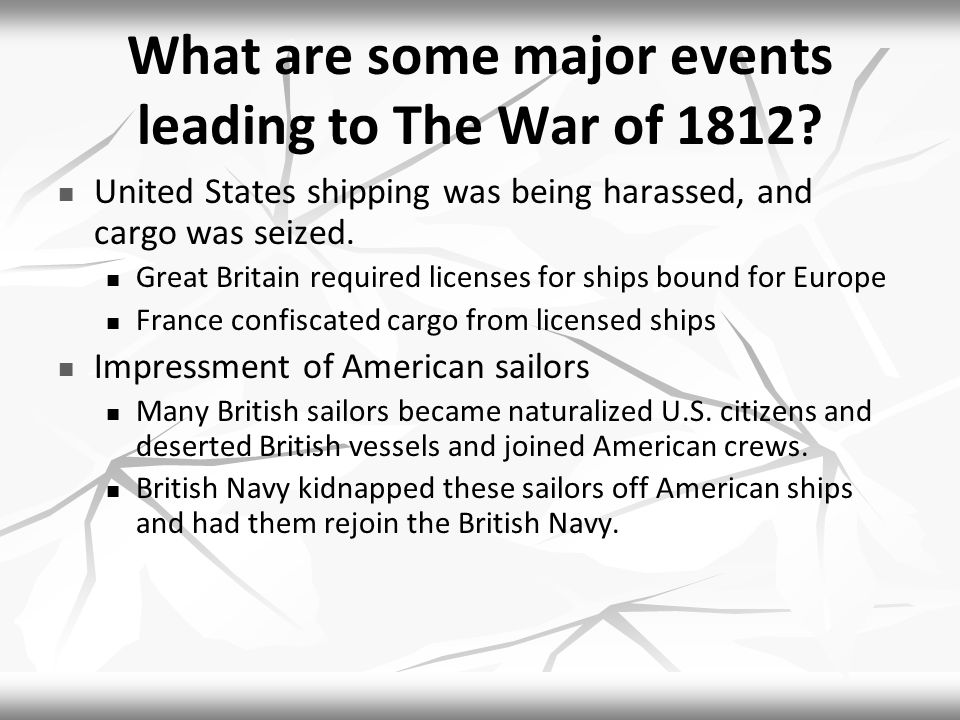 What are some major events leading to The War of 1812? United States shipping was being harassed, and cargo was seized. Great Britain required license
