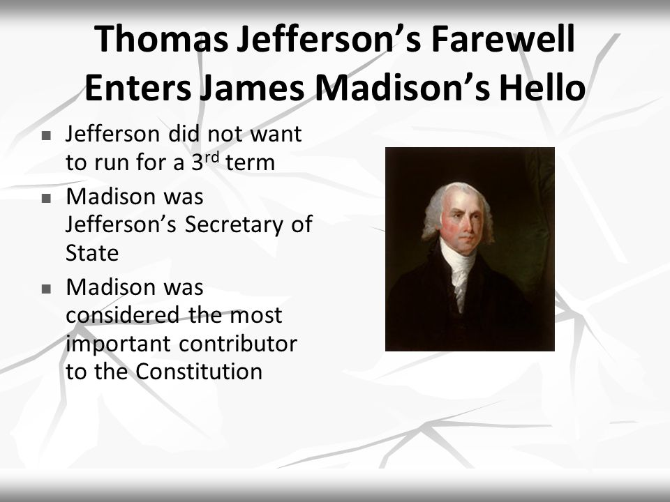 Thomas Jefferson's Farewell Enters James Madison's Hello Jefferson did not want to run for a 3 rd term Madison was Jefferson's Secretary of State Madison was considered the most important contributor to the Constitution