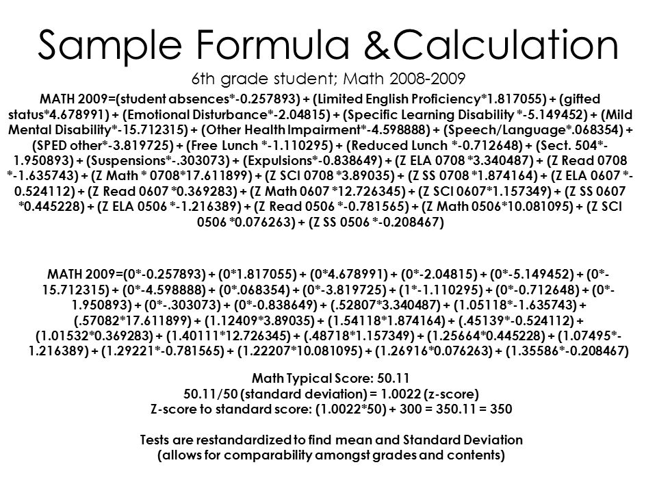 Sample Formula &Calculation 6th grade student; Math 2008-2009 MATH 2009=(student absences*-0.257893) + (Limited English Proficiency*1.817055) + (gifted status*4.678991) + (Emotional Disturbance*-2.04815) + (Specific Learning Disability *-5.149452) + (Mild Mental Disability*-15.712315) + (Other Health Impairment*-4.598888) + (Speech/Language*.068354) + (SPED other*-3.819725) + (Free Lunch *-1.110295) + (Reduced Lunch *-0.712648) + (Sect.