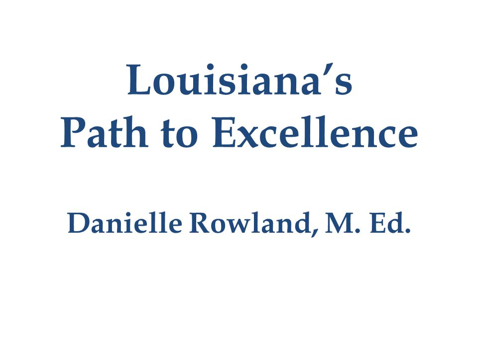 Louisiana's Path to Excellence Danielle Rowland, M. Ed.