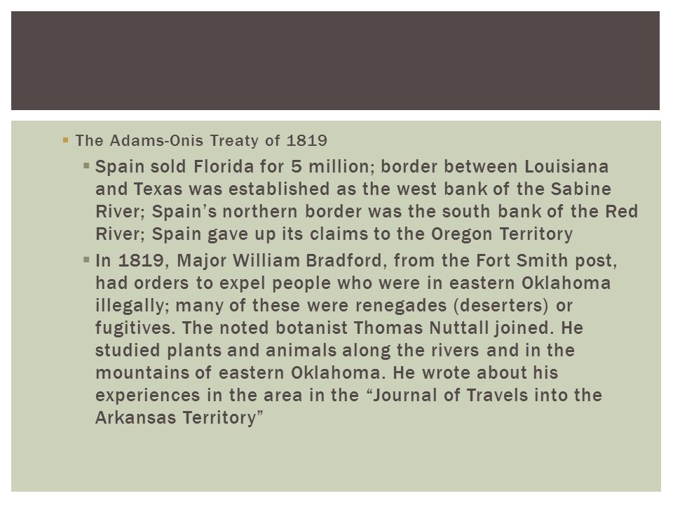  The Adams-Onis Treaty of 1819  Spain sold Florida for 5 million; border between Louisiana and Texas was established as the west bank of the Sabine River; Spain's northern border was the south bank of the Red River; Spain gave up its claims to the Oregon Territory  In 1819, Major William Bradford, from the Fort Smith post, had orders to expel people who were in eastern Oklahoma illegally; many of these were renegades (deserters) or fugitives.
