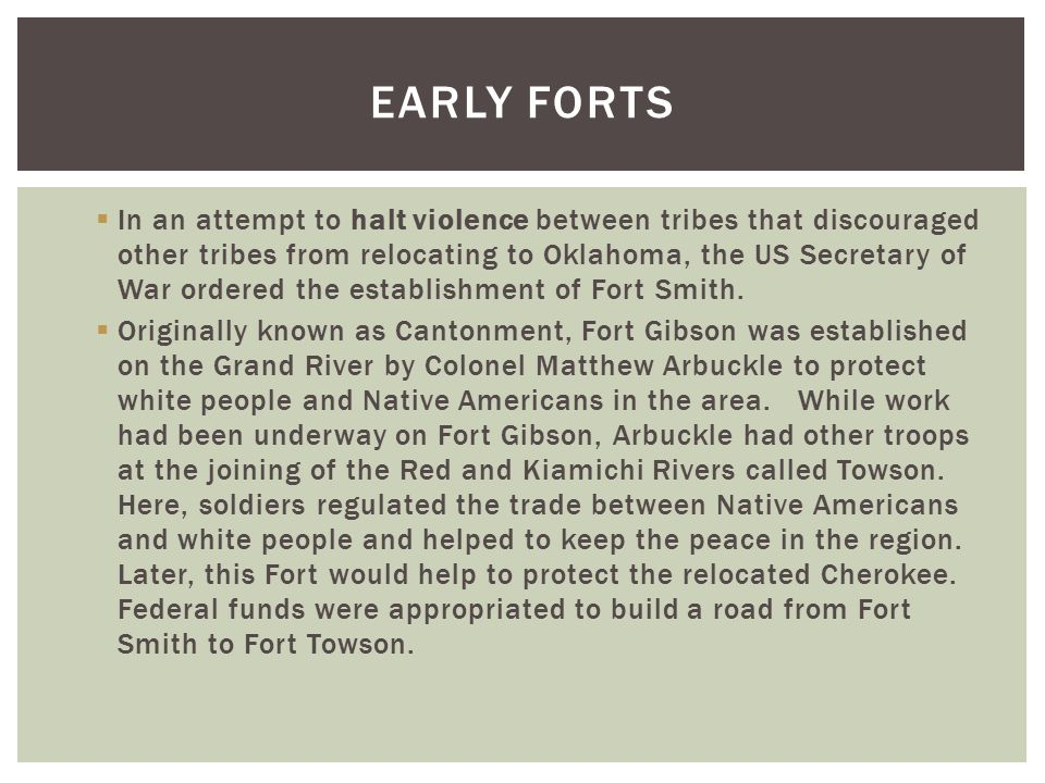  In an attempt to halt violence between tribes that discouraged other tribes from relocating to Oklahoma, the US Secretary of War ordered the establishment of Fort Smith.
