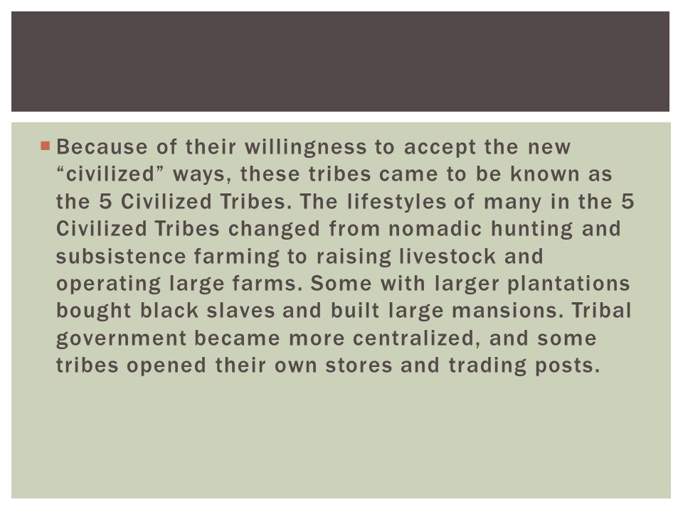  Because of their willingness to accept the new civilized ways, these tribes came to be known as the 5 Civilized Tribes.