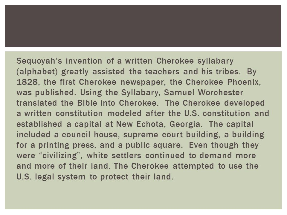 Sequoyah's invention of a written Cherokee syllabary (alphabet) greatly assisted the teachers and his tribes.