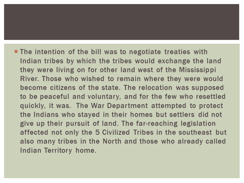  The intention of the bill was to negotiate treaties with Indian tribes by which the tribes would exchange the land they were living on for other land west of the Mississippi River.