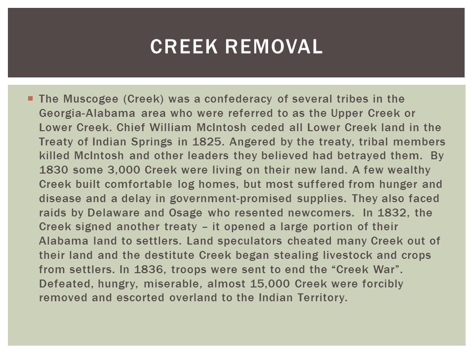  The Muscogee (Creek) was a confederacy of several tribes in the Georgia-Alabama area who were referred to as the Upper Creek or Lower Creek.
