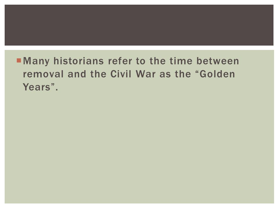  Many historians refer to the time between removal and the Civil War as the Golden Years .